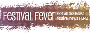 Festival Fever - Get all the Festival News HERE